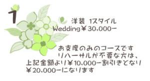 ① 洋装 1スタイル Wedding¥30,000- お支度のみのコースです リハーサルが不要な方は、 上記金額より¥10,000-割引きとなり ¥20,000-になります